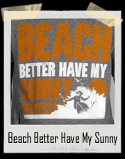 Beach Better Have My Sunny T Shirt