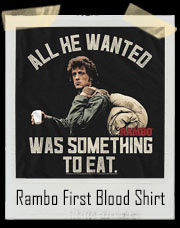 All He Wanted Was Something To Eat - John Rambo First Blood Inspired T-Shirt