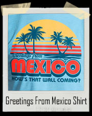 Greetings from Mexico - How's That Wall Coming? T-Shirt