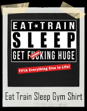 Eat Train Sleep Get Huge Gym T-Shirt