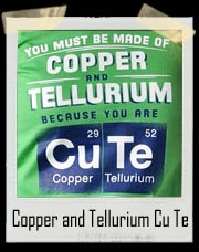 You Must Be Copper and Tellurium Because You Are Cu Te T Shirt