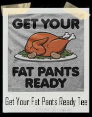 Get Your Fat Pants Ready Turkey T-Shirt