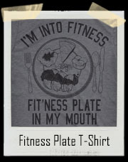 Fitness Whole Plate Of Food Into My Mouth T-Shirt