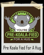 You're Pre-Koala-Fied For A Hug T Shirt
