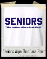 SENIORS - Wipe that face off your head, bitch! T-Shirt