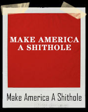 Make America A Shithole Country Campaign Slogan T-Shirt