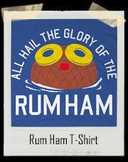 All Hail The Glory Of The Rum Ham T-Shirt