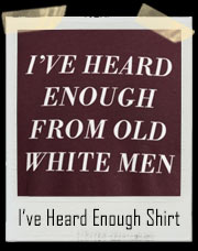 I've Heard Enough Out Of Old White Men T-Shirt