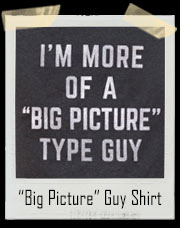 "I'm More Of A ""Big Picture"" Guy T-Shirt"
