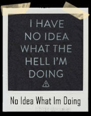 I Have No Idea What The Hell I'm Doing T-Shirt