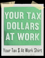 Your Tax Dollars At Work T-Shirt