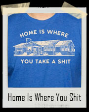 Home Is Where You Take A Shit T-Shirt