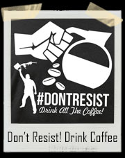 Don't Resist - Drink All The Coffee T-Shirt
