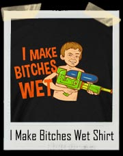 I Make Bitches Wet T Shirt