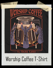 Worship Coffee The Dark Lord T-Shirt