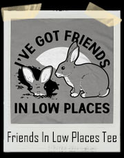 I've Got Friends In Low Places Rabbit T-Shirt