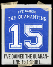 I've Gained The Quarantine 15 T-Shirt