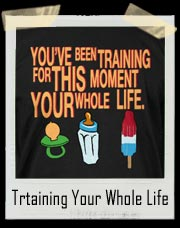 You've Been Training For This Moment Your Whole Life T Shirt