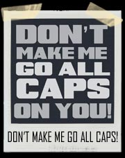 Don't Make Me go ALL CAPS ON YOU! T-Shirt