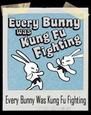 Every Bunny Was Kung Fu Fighting T Shirt