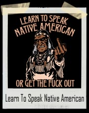 Learn To Speak Native American Or Get The Fuck Out T Shirt