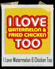 I Love Watermelon and Fried Chicken Too T-Shirt