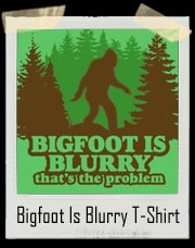 Bigfoot Is Blurry T Shirt