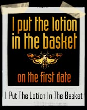 I Put The Lotion In The Basket On The First Date Silence Of The Lambs T-Shirt