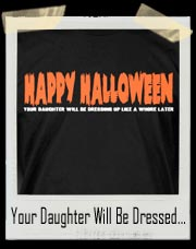 Happy Halloween! Your Daughter Will Be Dressing Up Like A Whore Later T-Shirt