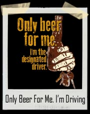 Only Beer For Me. I'm The Designated Driver T-Shirt