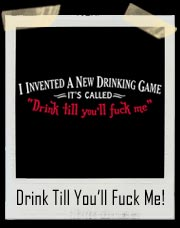I Invented A New Drinking Game. It's Called Drink Till You'll Fuck Me