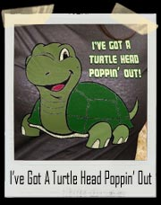 I've Got A Turtle Head Poppin' Out T-Shirt