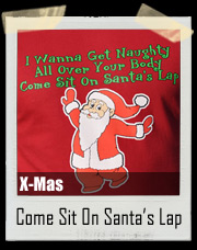 I Wanna Get Naughty All Over Your Body Come Sit On Santa's Lap Christmas T-Shirt
