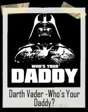 Who's Your Daddy Darth Vader Star Wars T Shirt