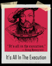 It's All In The Execution King Henry VIII T-Shirt