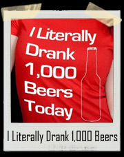 I Literally Drank 1000 Beers Today T-Shirt