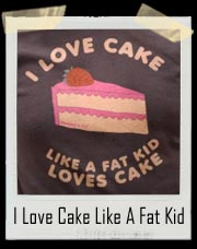 I Love Cake Like A Fat Kid Loves Cake T-Shirt