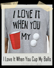 I Love It When You Cup My Balls T-Shirt