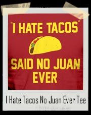 I Hate Tacos Said No Juan Ever T-Shirt