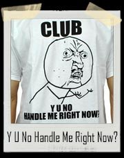 Meme 'Club Y U No Handle Me Now' Tee