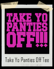 Take Yo Panties Off T-Shirt