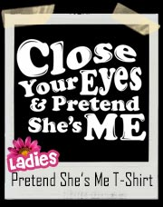 Close Your Eyes And Pretend She's Me T-Shirt