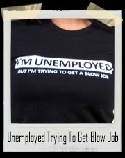 I'm Unemployed But I'm Trying To Get Blow Job T-Shirt