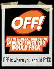 OFF is the general direction in which I wish you would Fuck! T Shirt