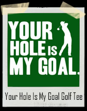Your Hole Is My Goal Funny Rude Golf T-Shirt