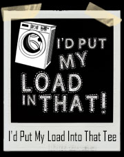 I'd Put My Load Into That Funny Washer T-Shirt