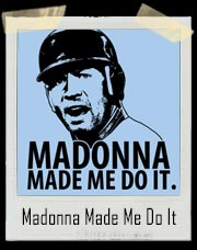 Madonna Made Me Do It - A Rod T-Shirt