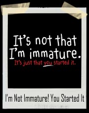It's Not That I'm Immature. It's Just That You Started it! T-Shirt