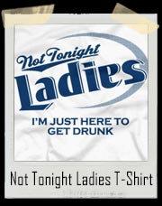 Not Tonight Ladies I'm Just Here To Get Drunk T-Shirt