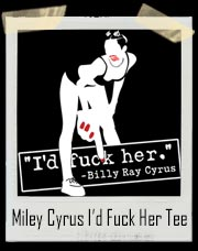 Miley Cyrus I'd Fuck Her Billy Ray Cyrus T-Shirt